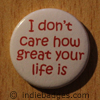 i dont care how great your life is button badge