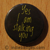 yes i am stalking you button badge