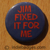 Jim Fixed It For Me Button Badge