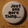 Just One More Thing Button Badge
