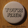 Youre Fired Button Badge